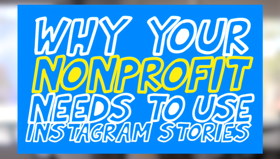 Why Your Nonprofit Needs to Be Using Instagram Stories